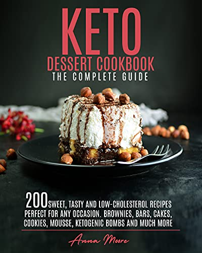 KETO DESSERT COOKBOOK - THE COMPLETE GUIDE: 200 SWEET, TASTY AND LOW-CHOLESTEROL RECIPES PERFECT FOR ANY OCCASION. BROWNIES, BARS, CAKES, COOKIES, MOUSSE, KETOGENIC BOMBS AND MUCH MORE