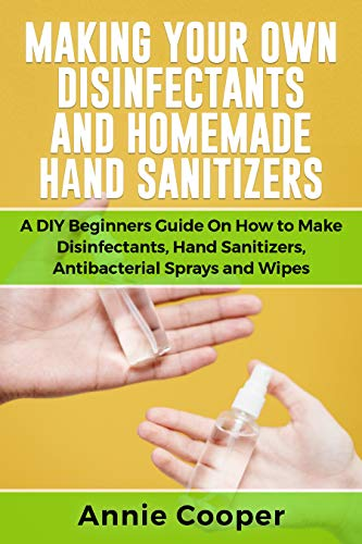MAKING YOUR OWN DISINFECTANTS AND HOMEMADE HAND SANITIZERS: A DIY Beginners Guide on How to Make Disinfectants, Hand Sanitizers, Antibacterial Sprays and Wipes (Mini & Travel size) (English Edition)
