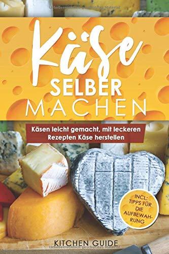 Käse selber machen: Käsen leicht gemacht, mit leckeren Rezepten Käse herstellen (Incl. Tipps für die Aufbewahrung, Band 1)