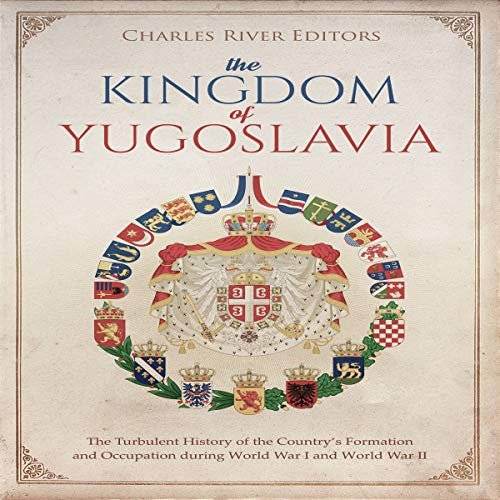 The Kingdom of Yugoslavia: The Turbulent History of the Country's Formation and Occupation During World War I and World War II cover art