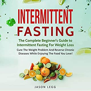 Intermittent Fasting: The Complete Beginner's Guide to Intermittent Fasting for Weight Loss     Cure the Weight Problem and Reverse Chronic Diseases While Enjoying the Food You Love              By:                                                                                                                                 Jason Legg                               Narrated by:                                                                                                                                 Falon Echo                      Length: 3 hrs and 48 mins     1 rating     Overall 4.0