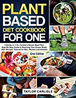 Plant Based Diet Cookbook for One: 2 Books in 1 Dr. Carlisle's Smash Meal Plan Step-By-Step Guide to Reaching Your Dream Body 250+ Recipes Tailored for Men, Women and Athletes [Grey Edition] (Smash Meal Plan Project)