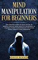 Mind Manipulation for Beginners: The Essential Guide to Learn the Art of Reading Anyone, Using Effective Techniques to Control Others in Relationships, Influence People through Dark Persuasion (Dark Psychology)