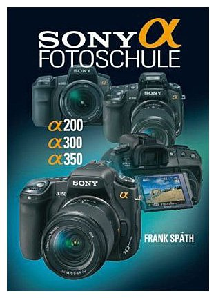 Sony Alpha Fotoschule: Alpha 200 / Alpha 300 / Alpha 350