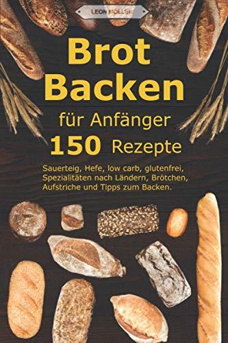 Brot backen für Anfänger: 150 Rezepte - Sauerteig, Hefe, low carb, glutenfrei, Spezialitäten nach Ländern, Brötchen, Aufstriche und Tipps zum Backen.