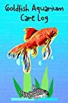 Goldfish Aquarium Care Log: Custom Goldfish Aquarium Logging Book, Great For Tracking, Scheduling Routine Maintenance, Including Water Chemistry And Fish Health.