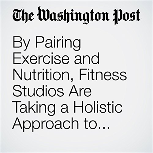 By Pairing Exercise and Nutrition, Fitness Studios Are Taking a Holistic Approach to Health cover art