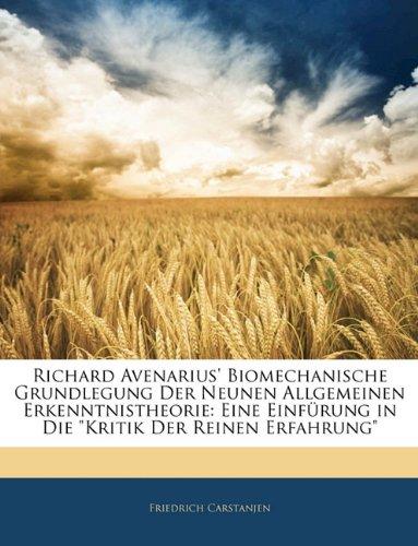 Richard Avenarius' Biomechanische Grundlegung Der Neunen Allgemeinen Erkenntnistheorie: Eine Einfurung in Die Kritik Der Reinen Erfahrung (German Edition)