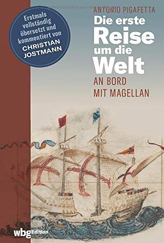Die erste Reise um die Welt - An Bord mit Magellan. Historischer Reisebericht. Die erste vollständige deutsche Ausgabe inkl. Original-Illustrationen. ... und kommentiert von Christian Jostmann