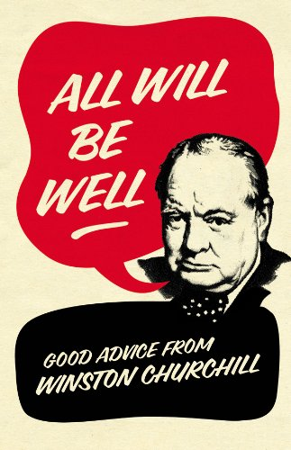 All Will Be Well: Good Advice from Winston Churchill. Richard Langworth
