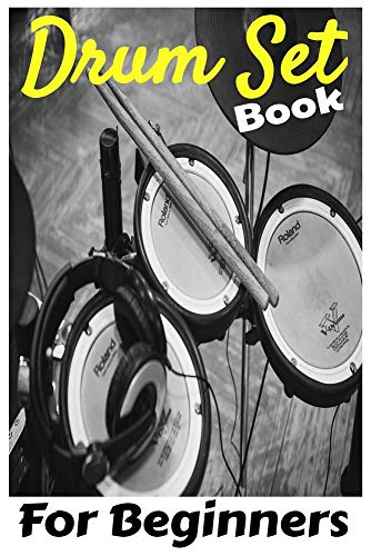 Drum Set Book For Beginners: Kids And Adults Easy Way To Learn Drum Set For Beginners, Specific Method Without Teacher, Without School, Only For Drum Set Lovers