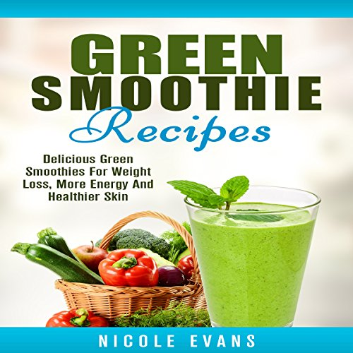 Green Smoothie Recipes Delicious Green Smoothies For Weight Loss More Energy And Healthier Skin