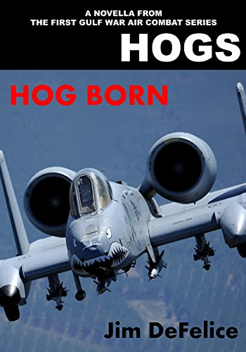 HOGS: HOG BORN: A Novella From the HOGS First Gulf War Air Combat Series (Jim DeFelice's HOGS Air War in the Gulf series Book 7) (English Edition)