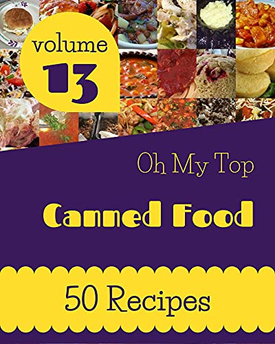 Oh My Top 50 Canned Food Recipes Volume 13: A Must-have Canned Food Cookbook for Everyone (English Edition)