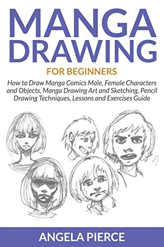 Manga Drawing For Beginners: How to Draw Manga Comics Male, Female Characters and Objects, Manga Drawing Art and Sketching, Pencil Drawing Techniques, Lessons and Exercises Guide