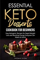 Essential Keto Desserts Cookbook for Beginners: Easy Ketogenic Recipes for Rapid Weight Loss and Boosting Energy Everyone Can Make at Home