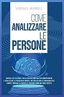 Come Analizzare le Persone: Impara a Utilizzare l'Intelligenza Emotiva per Comprendere e Analizzare la Psicologia Umana. Influenza con il Linguaggio del Corpo e Impara a Leggere le Persone come un Libro Aperto
