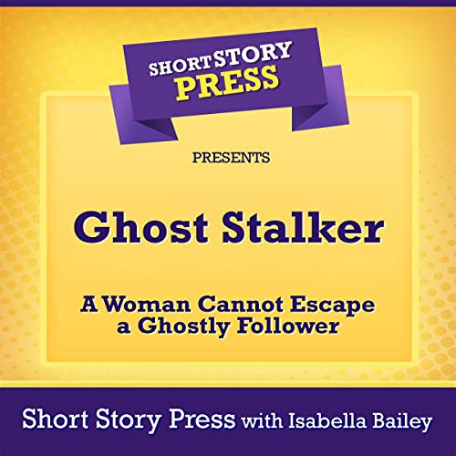 Short Story Press Presents Ghost Stalker: A Woman Cannot Escape a Ghostly Follower audiobook cover art