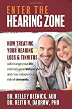 Enter the Hearing Zone: How Treating Hearing Loss and Tinnitus will change your life, maintain your independence, and may ...