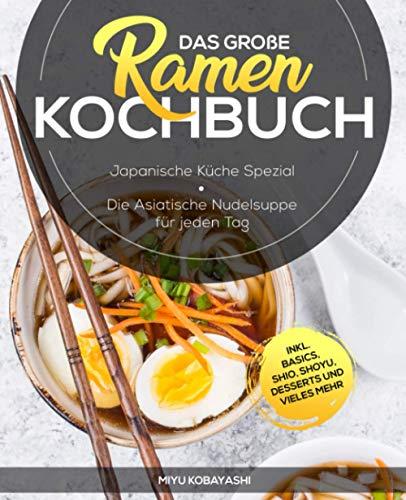 Das große Ramen Kochbuch: Japanische Küche Spezial - Die Asiatische Nudelsuppe für jeden Tag inkl. Basics, Shio, Shoyu, Desserts und vieles mehr