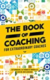 The Book of Coaching: For Extraordinary Coaches (English Edition)