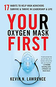 Your Oxygen Mask First: 17 Habits to Help High Achievers Survive & Thrive in Leadership & Life by [Kevin N. Lawrence]