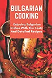 Bulgarian Cooking: Enjoying Bulgarian Dishes With The Tasty And Detailed Recipes: Modern Bulgarian Cuisine