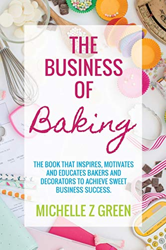 The Business of Baking: The book that inspires, motivates and educates bakers and decorators to achieve sweet business success.