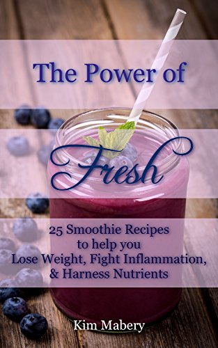 The Power of Fresh: 25 Smoothie Recipes to Help You Lose Weight, Fight Inflammation, and Harness Nutrients (English Edition)