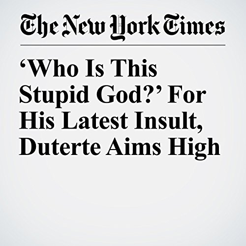 'Who Is This Stupid God?' For His Latest Insult, Duterte Aims High copertina