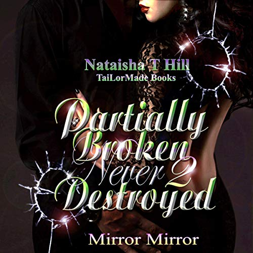 Partially Broken Never Destroyed II: Mirror Mirror (Revised) Audiobook By Nataisha T. Hill cover art