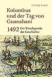 Kolumbus und der Tag von Guanahani: 1492: Ein Wendepunkt der Geschichte - Stefan Rinke