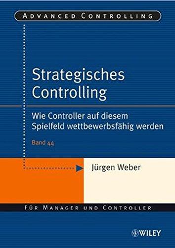 Strategisches Controlling: Wie Controller auf diesem Spielfeld wettbewerbsfähig werden (Advanced Controlling, 44, Band 44)