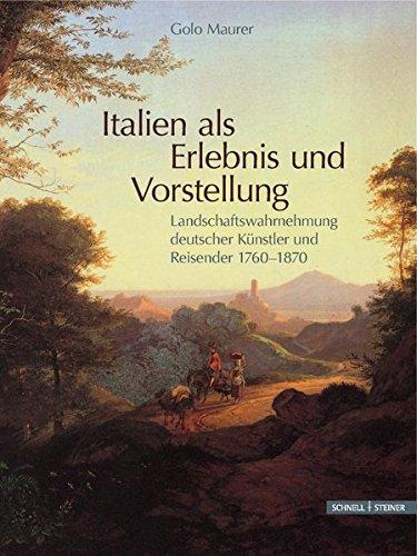 Italien als Erlebnis und Vorstellung: Landschaftswahrnehmung deutscher Künstler und Reisender 1760-1870