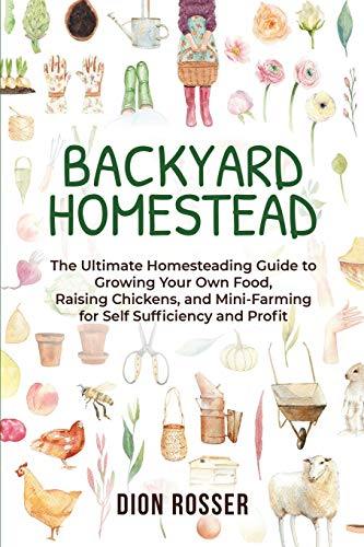 Backyard Homestead: The Ultimate Homesteading Guide to Growing Your Own Food, Raising Chickens, and Mini-Farming for Self Sufficiency and Profit