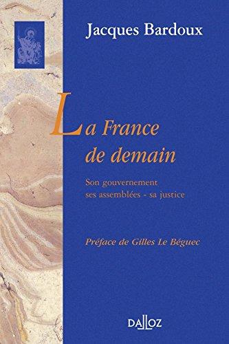 La France de demain. Son gouvernement, ses assemblées, sa justice: Réimpression de l'édition de 1936