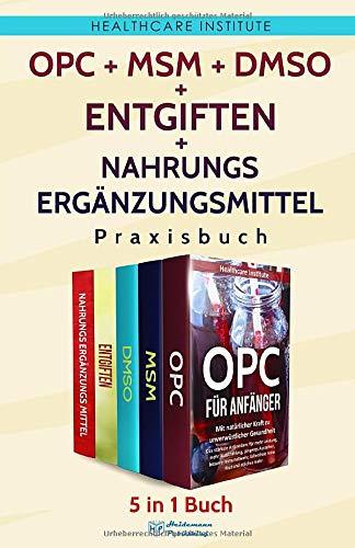 OPC | MSM | DMSO | Entgiften | Nahrungsergänzungsmittel Praxisbuch: 5 in 1 Buch - Gesundheit in eigener Sache. Für ein Leben ohne Kompromisse!