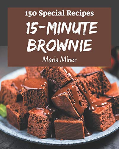 150 Special 15-Minute Brownie Recipes: 15-Minute Brownie Cookbook - Where Passion for Cooking Begins