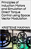 Principles of Induction Motors and Simulation of Direct Torque Control using Space Vector Modulation (English Edition)