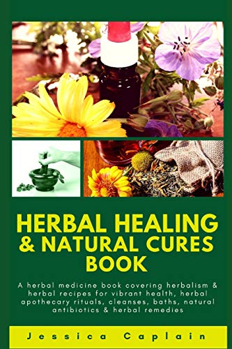 Herbal Healing & Natural Cures Book: A herbal medicine book covering herbalism & herbal recipes for vibrant health, herbal apothecary rituals, cleanses, baths, natural antibiotics & herbal remedies