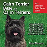 Cairn Terrier Bible and Cairn Terriers: Your Complete Cairn Terrier Guide Covers Cairn Terriers, Cairn Terrier Puppies, Cairn Terrier Training, Cairn ... Terrier Health, History, & Breeding, More!
