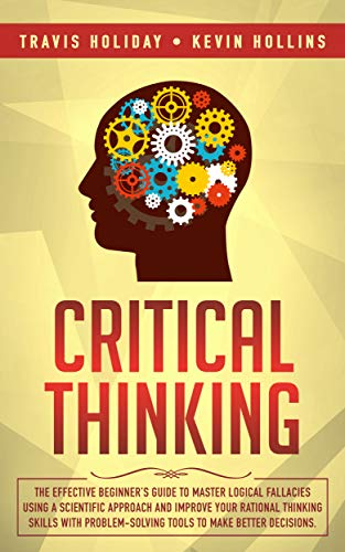 Critical Thinking: The Effective Beginner's Guide to Master Logical Fallacies Using a Scientific Approach and Improve Your Rational Thinking Skills With Problem-Solving Tools to Make Better Decisions
