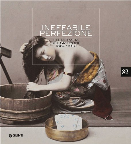 Ineffabile perfezione. La fotografia del Giappone 1860-1910. Ediz. illustrata