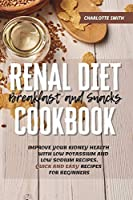 Renal Diet Breakfast and Snacks Cookbook: Improve Your Kidney Health With Low Potassium and Low Sodium Recipes. Quick and Easy Recipes for Beginners