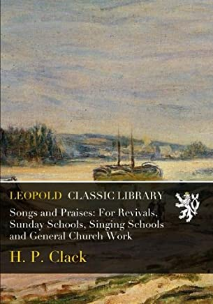 Songs and Praises: For Revivals, Sunday Schools, Singing Schools and General Church Work