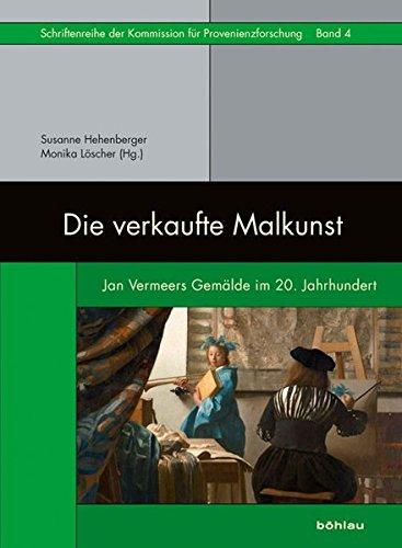 Die verkaufte Malkunst: Jan Vermeers Gemälde im 20. Jahrhundert (Schriftenreihe der Kommission für Provenienzforschung, Band 4)