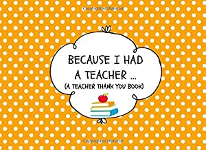 Because I Had A Teacher… (A Teacher Thank You Book): Thank You For Being The Best Teacher Ever Appreciation Gift For Kids Ages 6-13 To Fill In