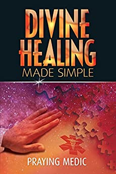 Divine Healing Made Simple (The Kingdom of God Made Simple Book 1) by [Praying Medic, Lydia Blain]