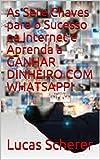 As Sete Chaves para o Sucesso na Internet e Aprenda a GANHAR DINHEIRO COM WHATSAPP! (Portuguese Edition)