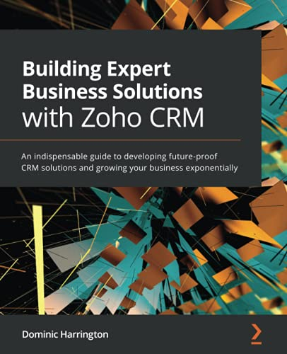 Building Expert Business Solutions with Zoho CRM: An indispensable guide to developing future-proof CRM solutions and growing your business exponentially Front Cover